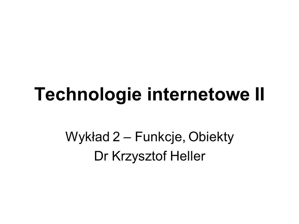 Technologie internetowe II Wykład 2 – Funkcje, Obiekty Dr Krzysztof Heller