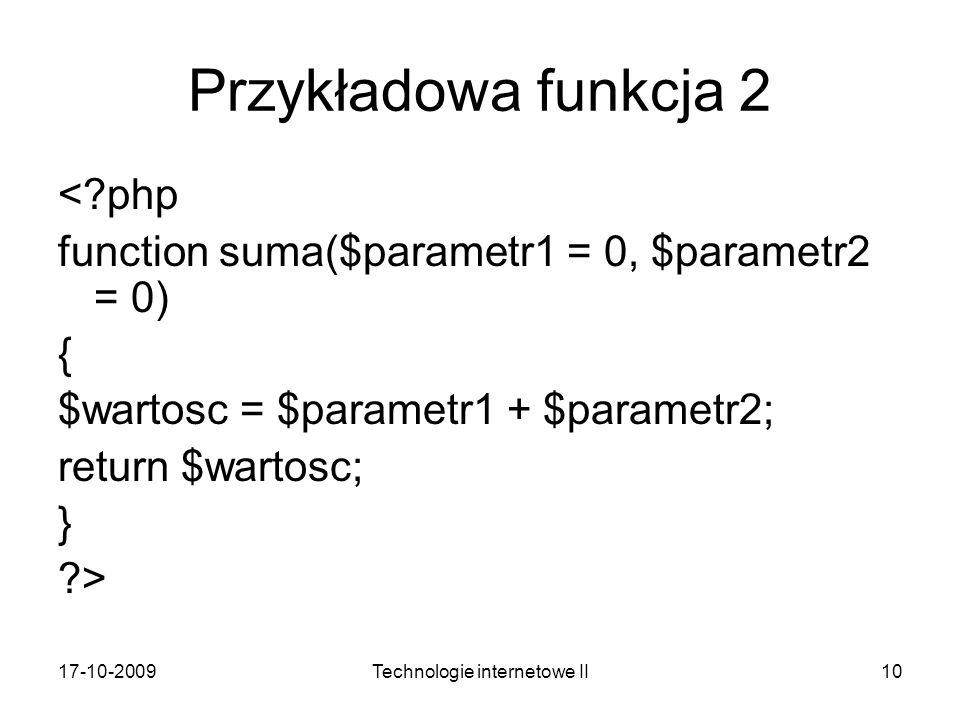 17-10-2009Technologie internetowe II10 Przykładowa funkcja 2 <?php function suma($parametr1 = 0, $parametr2 = 0) { $wartosc = $parametr1 + $parametr2;