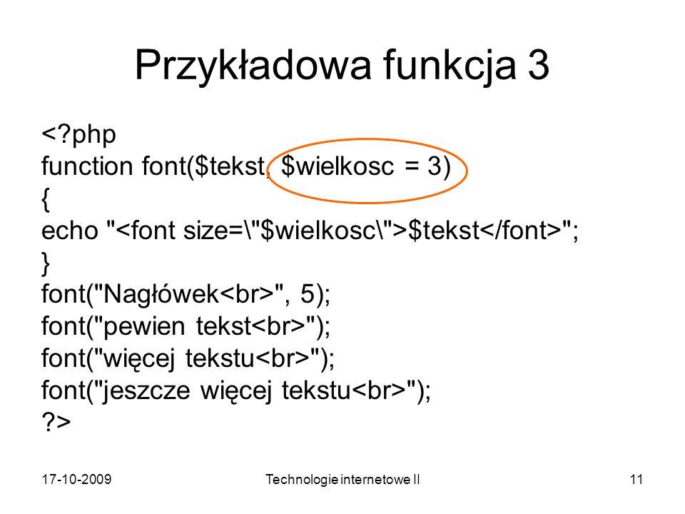 17-10-2009Technologie internetowe II11 Przykładowa funkcja 3 <?php function font($tekst, $wielkosc = 3) { echo $tekst ; } font( Nagłówek , 5); font( pewien tekst ); font( więcej tekstu ); font( jeszcze więcej tekstu ); ?>