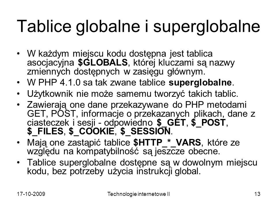 17-10-2009Technologie internetowe II13 Tablice globalne i superglobalne W każdym miejscu kodu dostępna jest tablica asocjacyjna $GLOBALS, której klucz