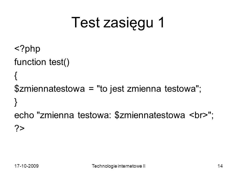 17-10-2009Technologie internetowe II14 Test zasięgu 1 <?php function test() { $zmiennatestowa = to jest zmienna testowa ; } echo zmienna testowa: $zmiennatestowa ; ?>