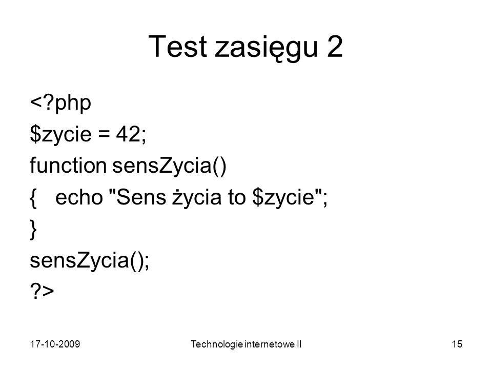 17-10-2009Technologie internetowe II15 Test zasięgu 2 <?php $zycie = 42; function sensZycia() { echo Sens życia to $zycie ; } sensZycia(); ?>