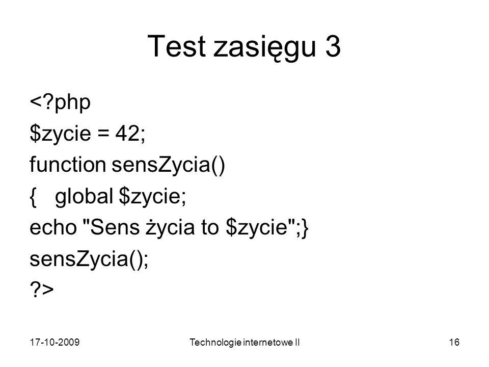 17-10-2009Technologie internetowe II16 Test zasięgu 3 <?php $zycie = 42; function sensZycia() { global $zycie; echo Sens życia to $zycie ;} sensZycia(); ?>