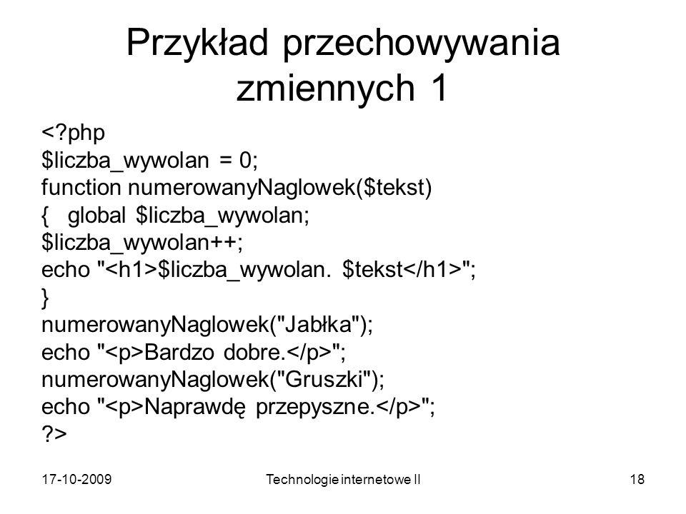 17-10-2009Technologie internetowe II18 Przykład przechowywania zmiennych 1 <?php $liczba_wywolan = 0; function numerowanyNaglowek($tekst) { global $liczba_wywolan; $liczba_wywolan++; echo $liczba_wywolan.