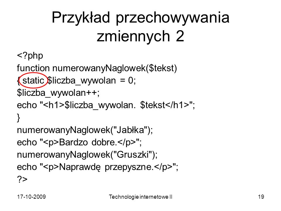 17-10-2009Technologie internetowe II19 Przykład przechowywania zmiennych 2 <?php function numerowanyNaglowek($tekst) { static $liczba_wywolan = 0; $liczba_wywolan++; echo $liczba_wywolan.
