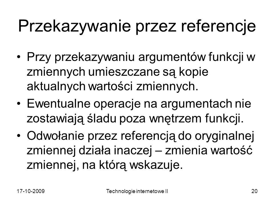 17-10-2009Technologie internetowe II20 Przekazywanie przez referencje Przy przekazywaniu argumentów funkcji w zmiennych umieszczane są kopie aktualnyc