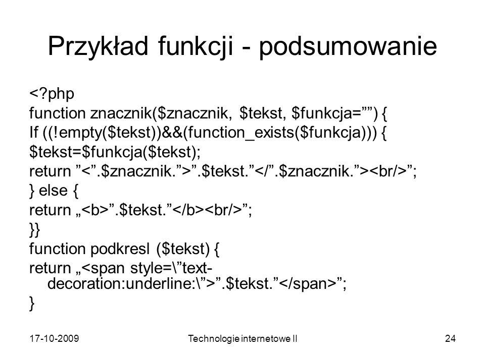 17-10-2009Technologie internetowe II24 Przykład funkcji - podsumowanie <?php function znacznik($znacznik, $tekst, $funkcja=) { If ((!empty($tekst))&&(function_exists($funkcja))) { $tekst=$funkcja($tekst); return.$tekst.