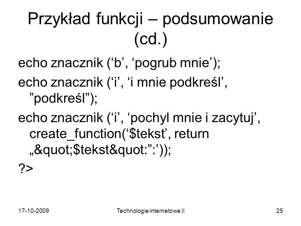 17-10-2009Technologie internetowe II25 Przykład funkcji – podsumowanie (cd.) echo znacznik (b, pogrub mnie); echo znacznik (i, i mnie podkreśl, podkreśl); echo znacznik (i, pochyl mnie i zacytuj, create_function($tekst, return $tekst&quot::)); ?>