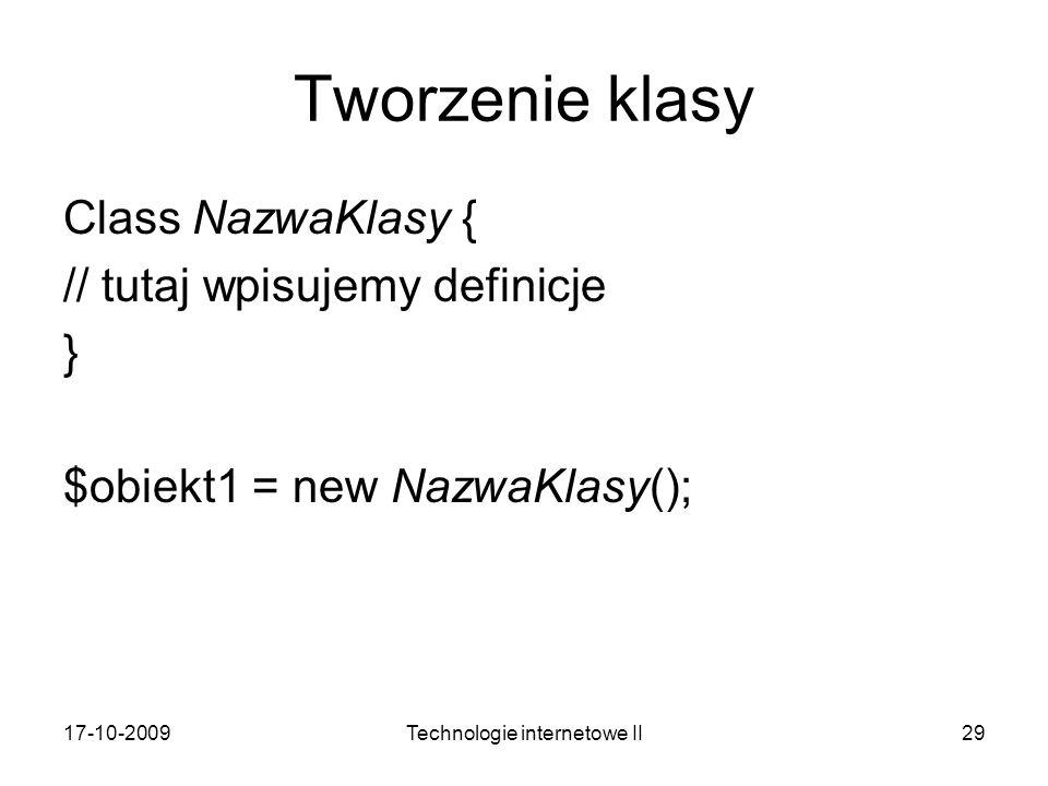 17-10-2009Technologie internetowe II29 Tworzenie klasy Class NazwaKlasy { // tutaj wpisujemy definicje } $obiekt1 = new NazwaKlasy();