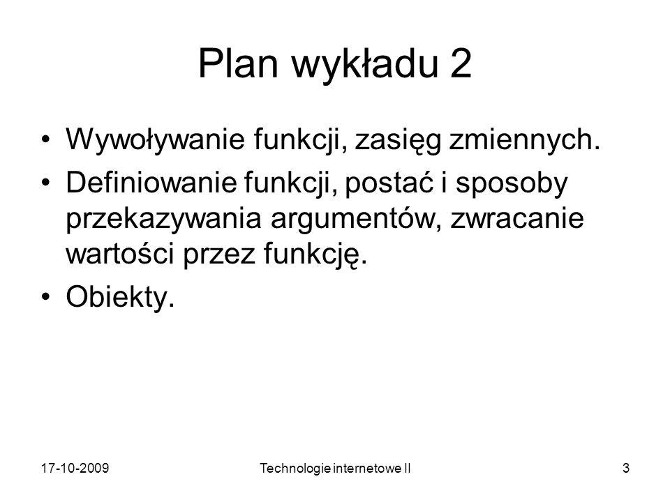 17-10-2009Technologie internetowe II3 Plan wykładu 2 Wywoływanie funkcji, zasięg zmiennych. Definiowanie funkcji, postać i sposoby przekazywania argum