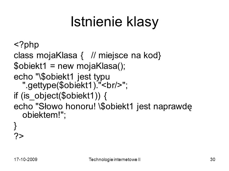 17-10-2009Technologie internetowe II30 Istnienie klasy <?php class mojaKlasa { // miejsce na kod} $obiekt1 = new mojaKlasa(); echo \$obiekt1 jest typu .gettype($obiekt1). ; if (is_object($obiekt1)) { echo Słowo honoru.