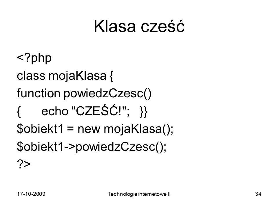 17-10-2009Technologie internetowe II34 Klasa cześć <?php class mojaKlasa { function powiedzCzesc() { echo CZEŚĆ! ; }} $obiekt1 = new mojaKlasa(); $obiekt1->powiedzCzesc(); ?>
