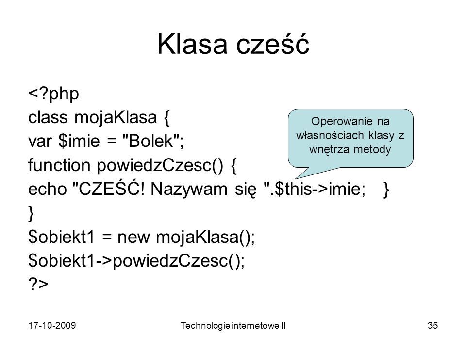 17-10-2009Technologie internetowe II35 Klasa cześć <?php class mojaKlasa { var $imie = Bolek ; function powiedzCzesc() { echo CZEŚĆ.