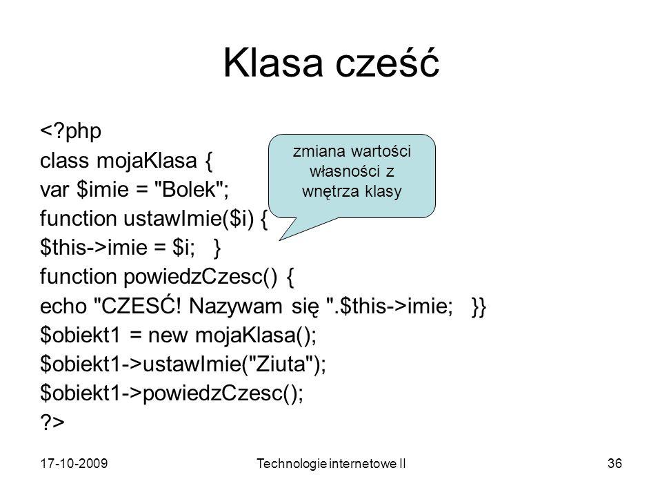 17-10-2009Technologie internetowe II36 Klasa cześć <?php class mojaKlasa { var $imie = Bolek ; function ustawImie($i) { $this->imie = $i; } function powiedzCzesc() { echo CZESĆ.