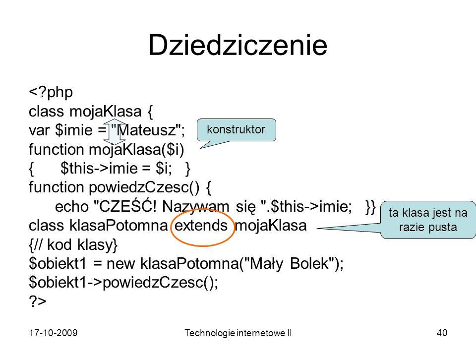 17-10-2009Technologie internetowe II40 Dziedziczenie <?php class mojaKlasa { var $imie = Mateusz ; function mojaKlasa($i) { $this->imie = $i; } function powiedzCzesc() { echo CZEŚĆ.