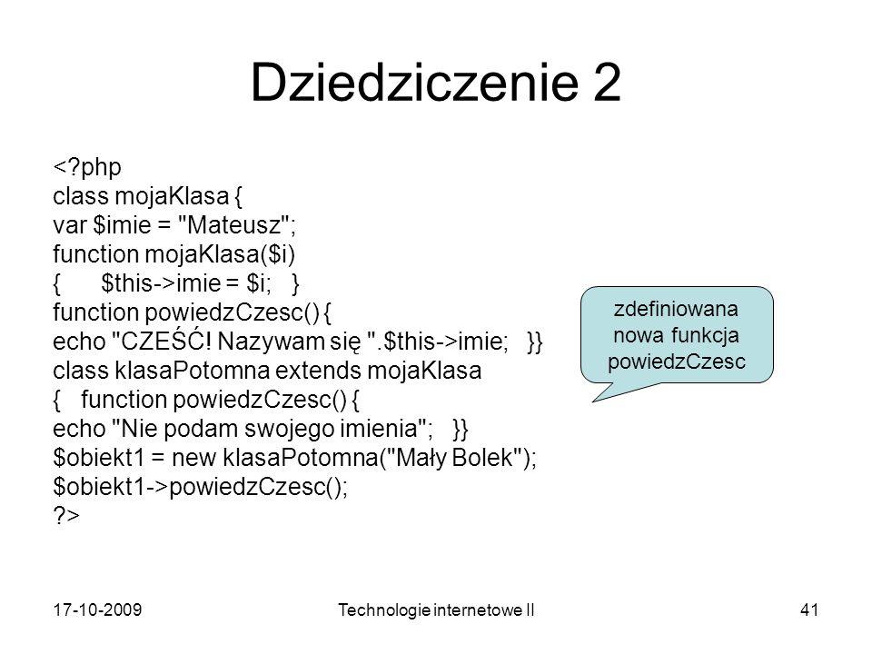 17-10-2009Technologie internetowe II41 Dziedziczenie 2 <?php class mojaKlasa { var $imie = Mateusz ; function mojaKlasa($i) { $this->imie = $i; } function powiedzCzesc() { echo CZEŚĆ.
