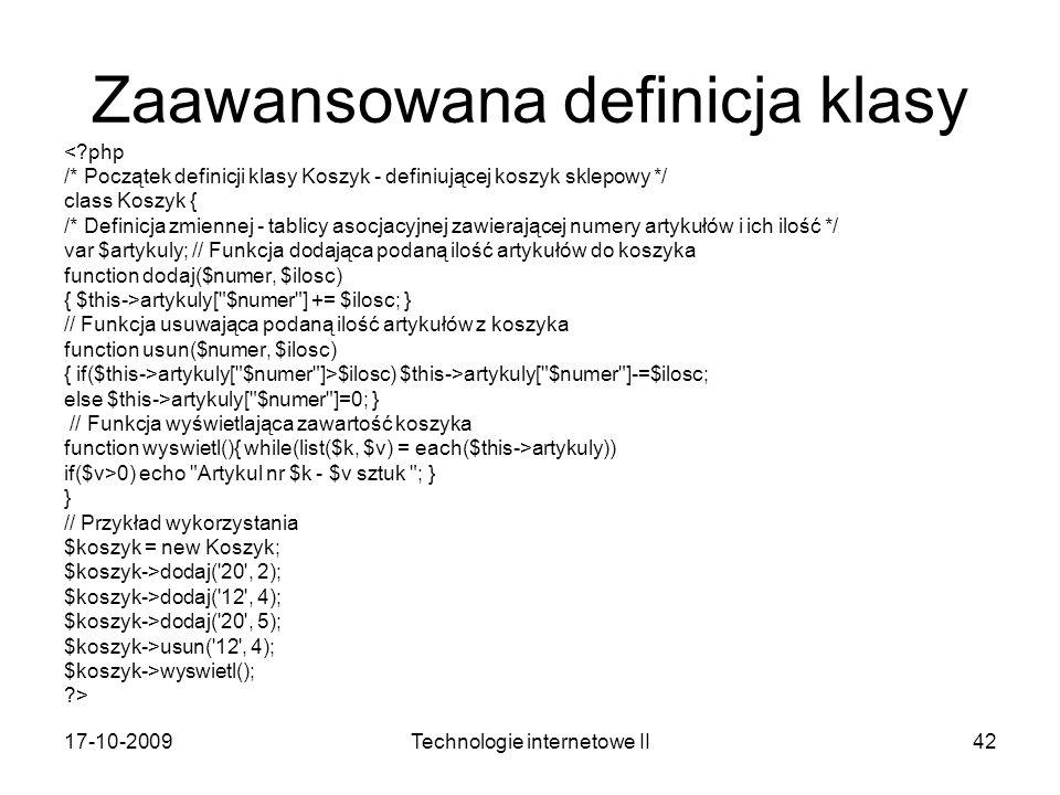 17-10-2009Technologie internetowe II42 Zaawansowana definicja klasy <?php /* Początek definicji klasy Koszyk - definiującej koszyk sklepowy */ class K