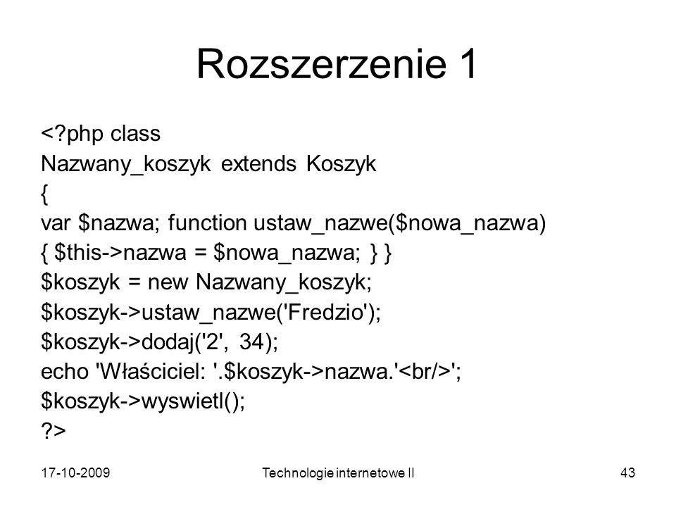 17-10-2009Technologie internetowe II43 Rozszerzenie 1 <?php class Nazwany_koszyk extends Koszyk { var $nazwa; function ustaw_nazwe($nowa_nazwa) { $this->nazwa = $nowa_nazwa; } } $koszyk = new Nazwany_koszyk; $koszyk->ustaw_nazwe( Fredzio ); $koszyk->dodaj( 2 , 34); echo Właściciel: .$koszyk->nazwa. ; $koszyk->wyswietl(); ?>