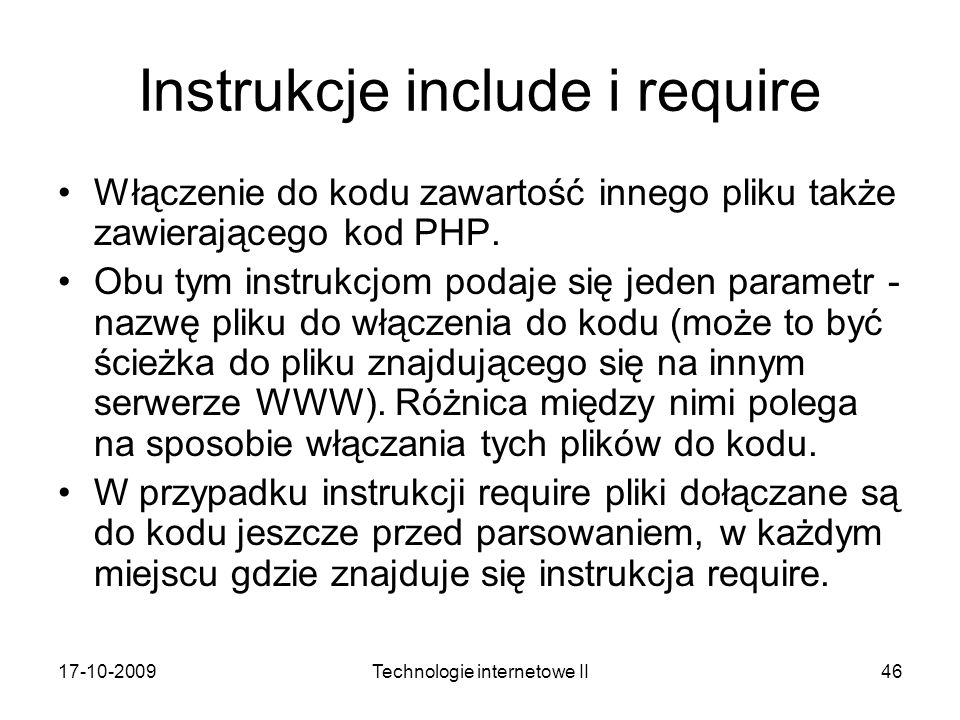 17-10-2009Technologie internetowe II46 Instrukcje include i require Włączenie do kodu zawartość innego pliku także zawierającego kod PHP. Obu tym inst