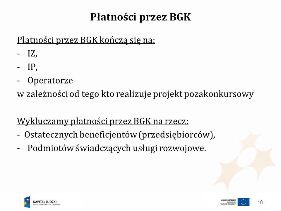 Płatności przez BGK Płatności przez BGK kończą się na: -IZ, -IP, -Operatorze w zależności od tego kto realizuje projekt pozakonkursowy Wykluczamy płat