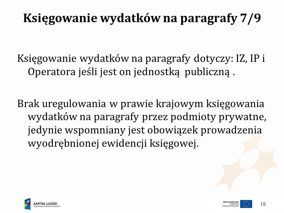 Księgowanie wydatków na paragrafy 7/9 Księgowanie wydatków na paragrafy dotyczy: IZ, IP i Operatora jeśli jest on jednostką publiczną. Brak uregulowan