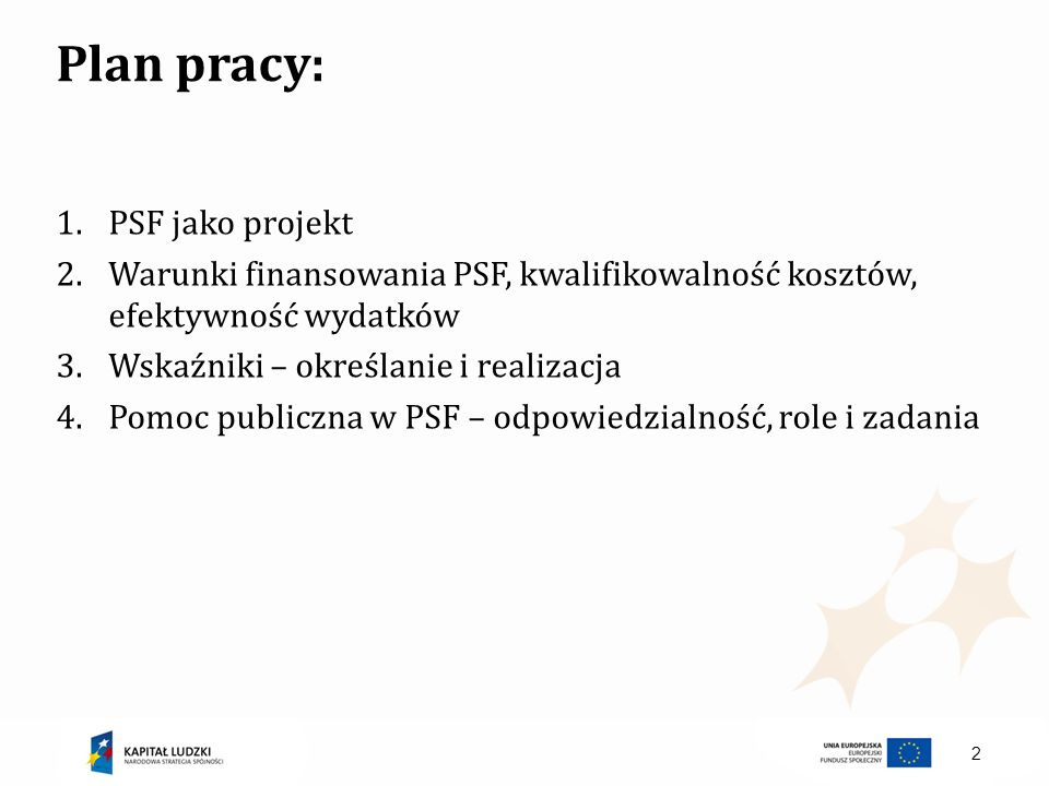 2 Plan pracy: 1.PSF jako projekt 2.Warunki finansowania PSF, kwalifikowalność kosztów, efektywność wydatków 3.Wskaźniki – określanie i realizacja 4.Po