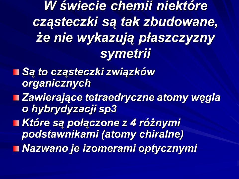 W świecie chemii niektóre cząsteczki są tak zbudowane, że nie wykazują płaszczyzny symetrii Są to cząsteczki związków organicznych Zawierające tetraed