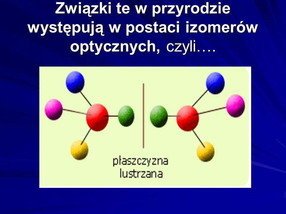 Związki te w przyrodzie występują w postaci izomerów optycznych, czyli….
