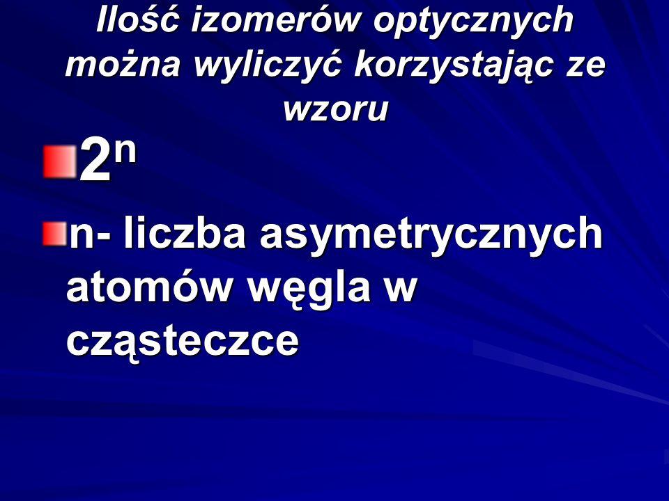 Ilość izomerów optycznych można wyliczyć korzystając ze wzoru 2n2n2n2n n- liczba asymetrycznych atomów węgla w cząsteczce