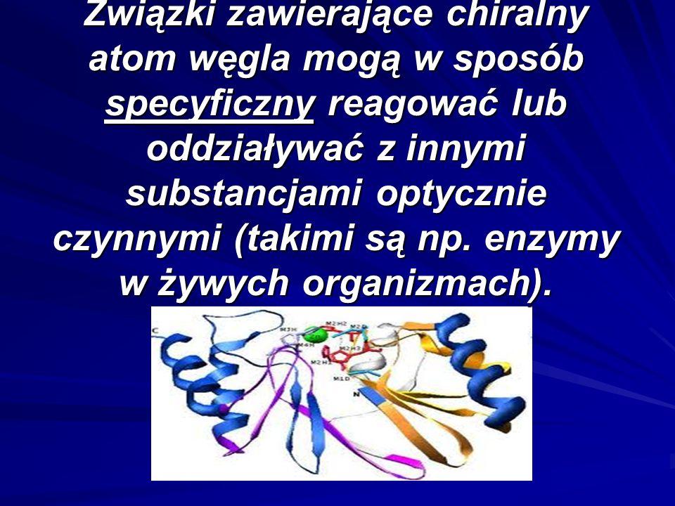 Związki zawierające chiralny atom węgla mogą w sposób specyficzny reagować lub oddziaływać z innymi substancjami optycznie czynnymi (takimi są np. enz