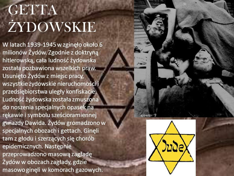 W latach 1939-1945 w zginęło około 6 milionów Żydów. Zgodnie z doktryną hitlerowską, cała ludność żydowska została pozbawiona wszelkich praw. Usunięto