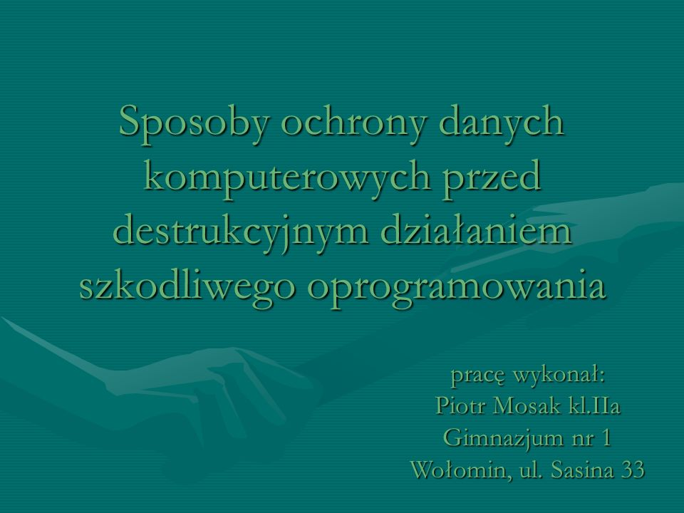 Sposoby ochrony danych komputerowych przed destrukcyjnym działaniem szkodliwego oprogramowania pracę wykonał: Piotr Mosak kl.IIa Gimnazjum nr 1 Wołomin, ul.