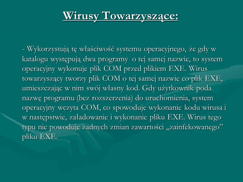 Wirusy Towarzyszące: - Wykorzystują tę właściwość systemu operacyjnego, że gdy w katalogu występują dwa programy o tej samej nazwie, to system operacyjny wykonuje plik COM przed plikiem EXE.