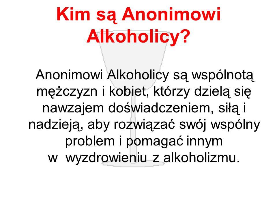 Kim są Anonimowi Alkoholicy? Anonimowi Alkoholicy są wspólnotą mężczyzn i kobiet, którzy dzielą się nawzajem doświadczeniem, siłą i nadzieją, aby rozw