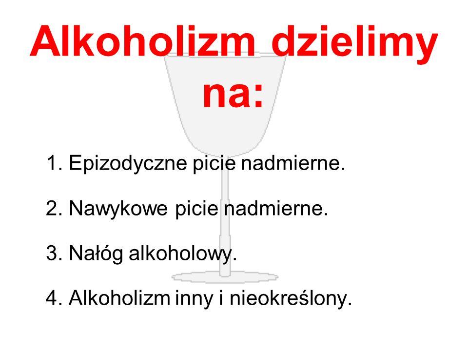 Alkoholizm dzielimy na: 1. Epizodyczne picie nadmierne. 2. Nawykowe picie nadmierne. 3. Nałóg alkoholowy. 4. Alkoholizm inny i nieokreślony.
