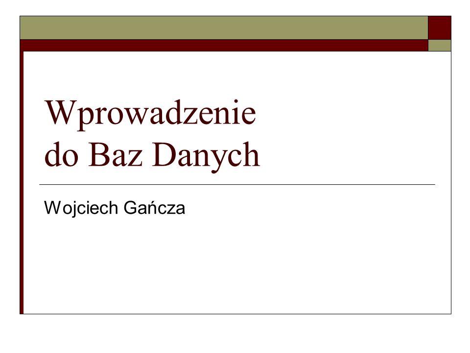 Wprowadzenie do Baz Danych Wojciech Gańcza