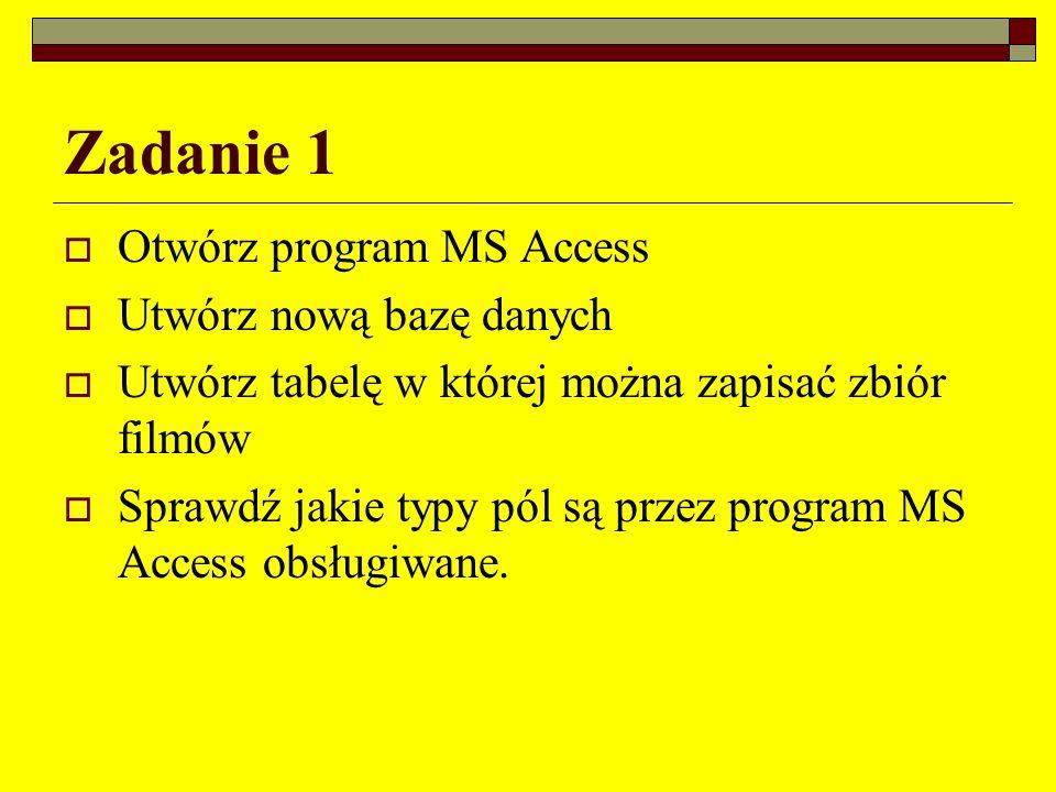 Zadanie 1 Otwórz program MS Access Utwórz nową bazę danych Utwórz tabelę w której można zapisać zbiór filmów Sprawdź jakie typy pól są przez program M