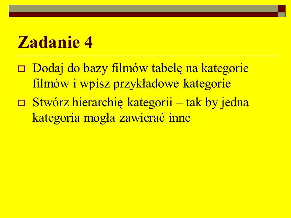 Zadanie 4 Dodaj do bazy filmów tabelę na kategorie filmów i wpisz przykładowe kategorie Stwórz hierarchię kategorii – tak by jedna kategoria mogła zaw