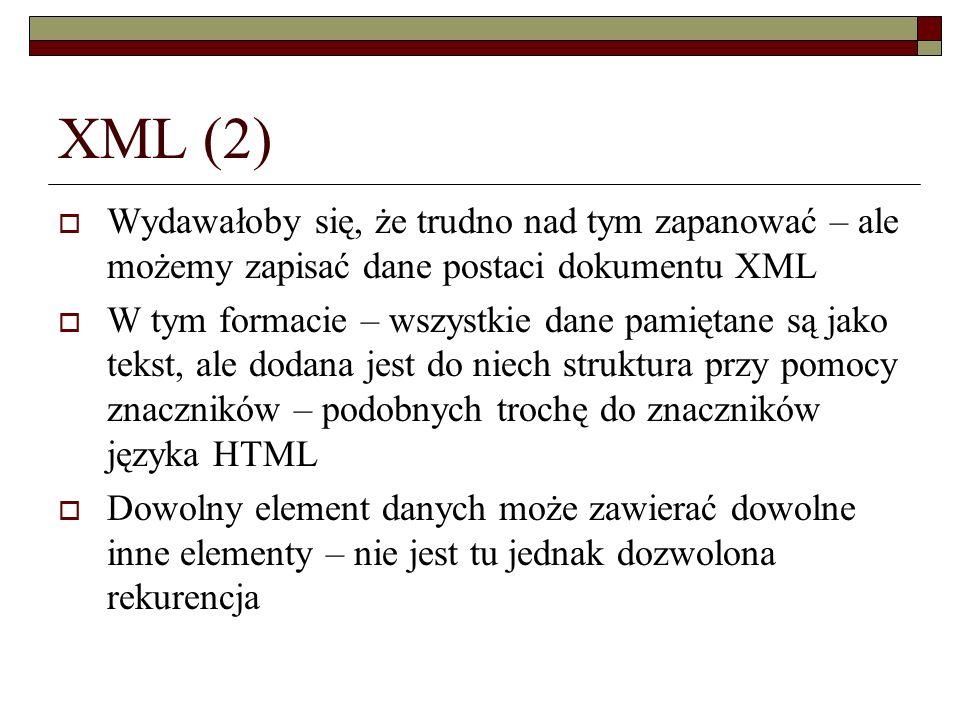 XML (2) Wydawałoby się, że trudno nad tym zapanować – ale możemy zapisać dane postaci dokumentu XML W tym formacie – wszystkie dane pamiętane są jako