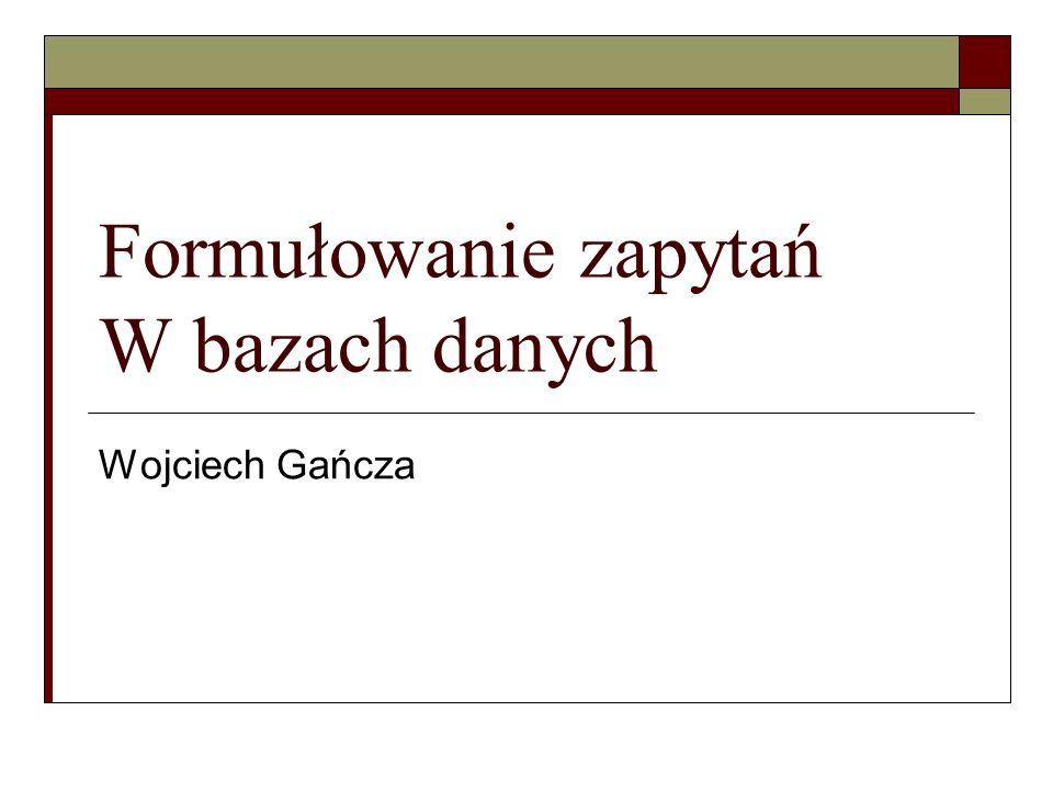 Formułowanie zapytań W bazach danych Wojciech Gańcza