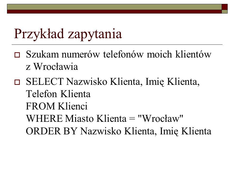 Przykład zapytania Szukam numerów telefonów moich klientów z Wrocławia SELECT Nazwisko Klienta, Imię Klienta, Telefon Klienta FROM Klienci WHERE Miast