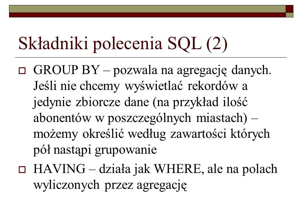 Składniki polecenia SQL (2) GROUP BY – pozwala na agregację danych. Jeśli nie chcemy wyświetlać rekordów a jedynie zbiorcze dane (na przykład ilość ab