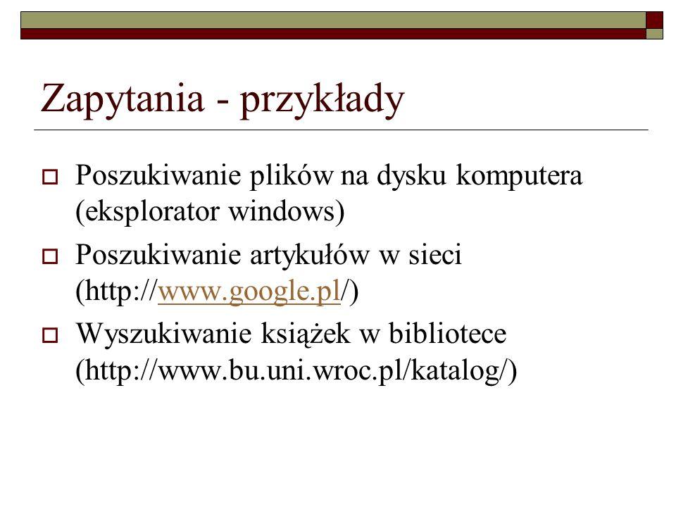 Zapytania - przykłady Poszukiwanie plików na dysku komputera (eksplorator windows) Poszukiwanie artykułów w sieci (http://www.google.pl/)www.google.pl
