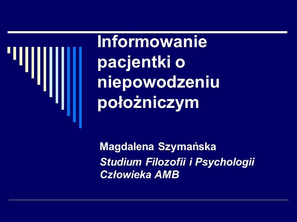 Informowanie pacjentki o niepowodzeniu położniczym Magdalena Szymańska Studium Filozofii i Psychologii Człowieka AMB