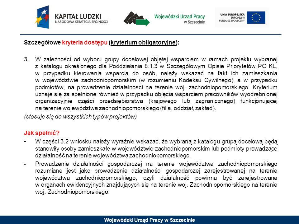 Wojewódzki Urząd Pracy w Szczecinie Szczegółowe kryteria dostępu (kryterium obligatoryjne): 3.W zależności od wyboru grupy docelowej objętej wsparciem w ramach projektu wybranej z katalogu określonego dla Poddziałania 8.1.3 w Szczegółowym Opisie Priorytetów PO KL, w przypadku kierowania wsparcia do osób, należy wskazać na fakt ich zamieszkania w województwie zachodniopomorskim (w rozumieniu Kodeksu Cywilnego), a w przypadku podmiotów, na prowadzenie działalności na terenie woj.
