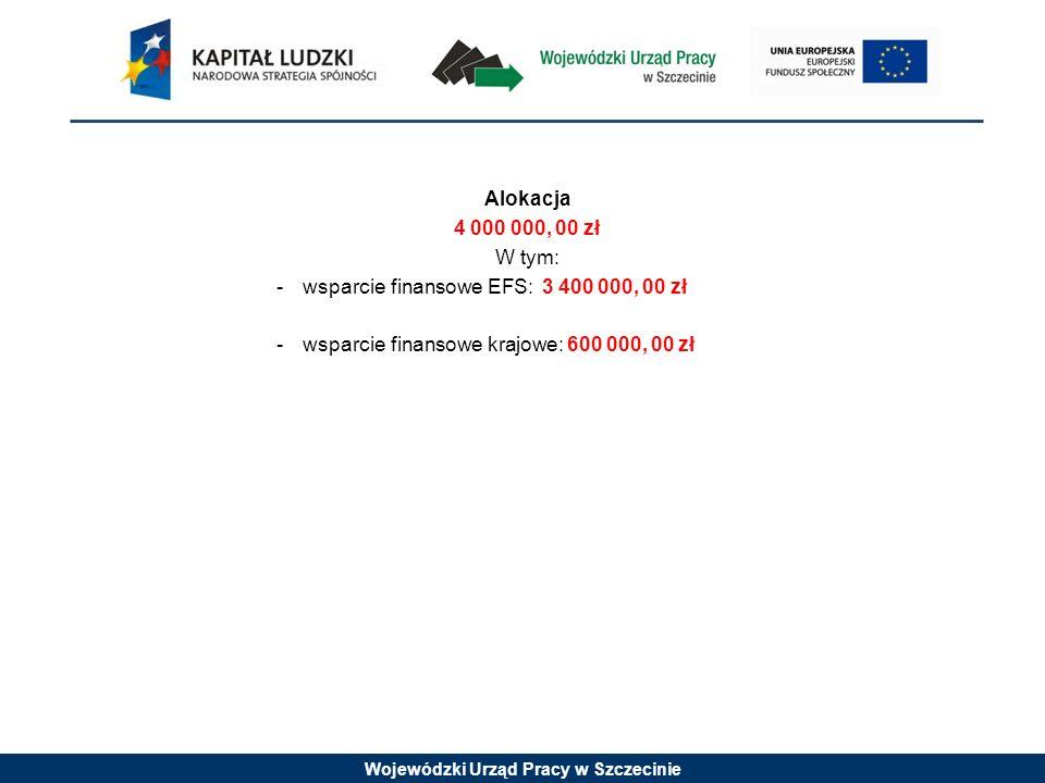 Wojewódzki Urząd Pracy w Szczecinie Alokacja 4 000 000, 00 zł W tym: -wsparcie finansowe EFS: 3 400 000, 00 zł -wsparcie finansowe krajowe: 600 000, 0