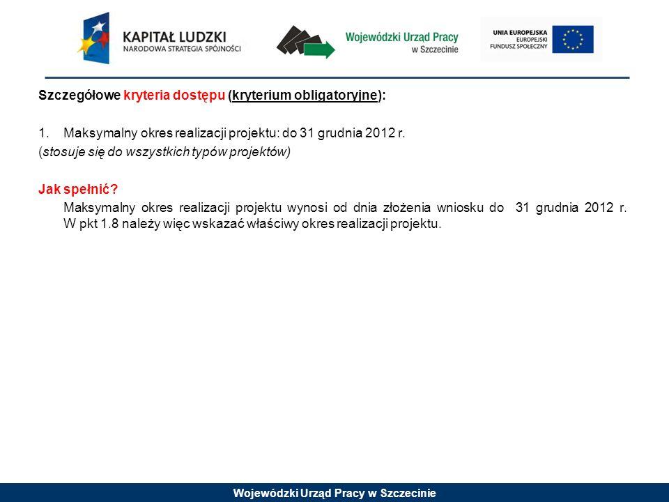 Wojewódzki Urząd Pracy w Szczecinie Szczegółowe kryteria dostępu (kryterium obligatoryjne): 1.Maksymalny okres realizacji projektu: do 31 grudnia 2012