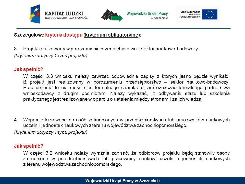 Wojewódzki Urząd Pracy w Szczecinie Szczegółowe kryteria dostępu (kryterium obligatoryjne): 3.Projekt realizowany w porozumieniu przedsiębiorstwo – sektor naukowo-badawczy.