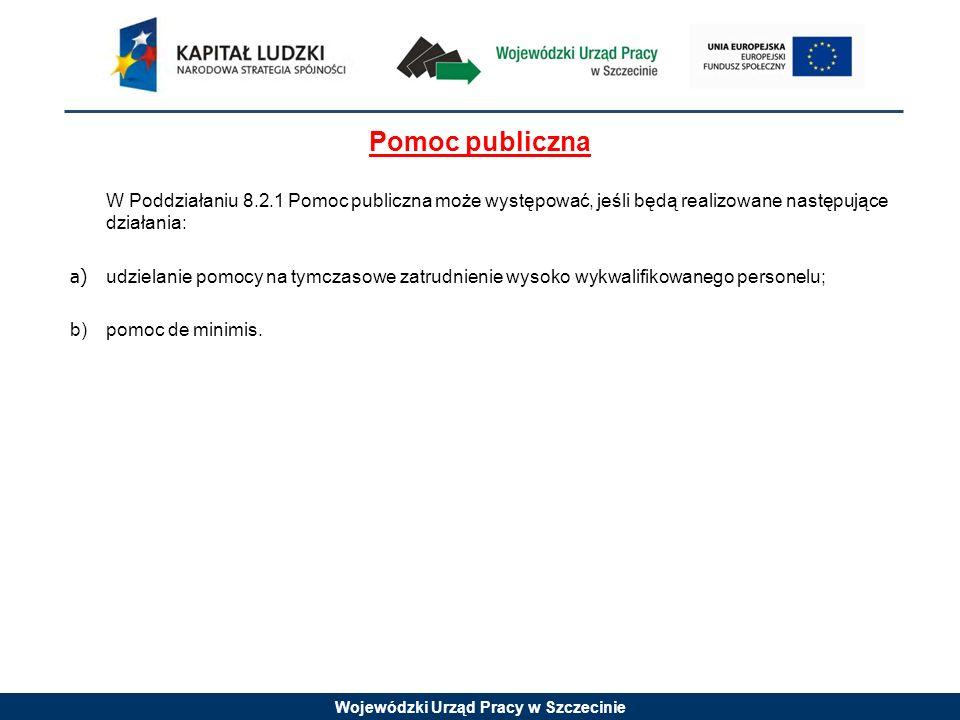Wojewódzki Urząd Pracy w Szczecinie Pomoc publiczna W Poddziałaniu 8.2.1 Pomoc publiczna może występować, jeśli będą realizowane następujące działania: a) udzielanie pomocy na tymczasowe zatrudnienie wysoko wykwalifikowanego personelu; b) pomoc de minimis.