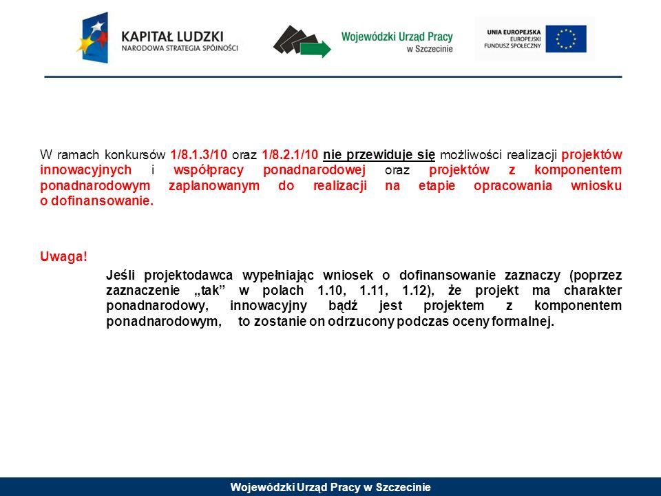 Wojewódzki Urząd Pracy w Szczecinie W ramach konkursów 1/8.1.3/10 oraz 1/8.2.1/10 nie przewiduje się możliwości realizacji projektów innowacyjnych i współpracy ponadnarodowej oraz projektów z komponentem ponadnarodowym zaplanowanym do realizacji na etapie opracowania wniosku o dofinansowanie.